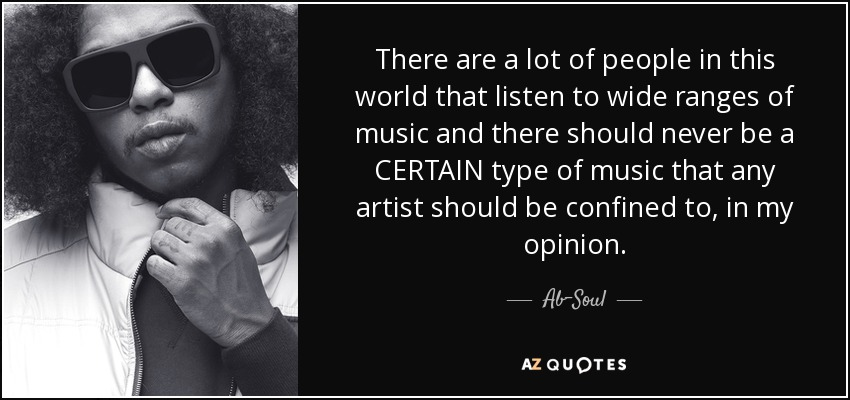 There are a lot of people in this world that listen to wide ranges of music and there should never be a CERTAIN type of music that any artist should be confined to, in my opinion. - Ab-Soul