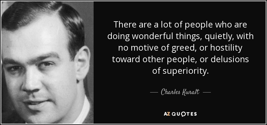 There are a lot of people who are doing wonderful things, quietly, with no motive of greed, or hostility toward other people, or delusions of superiority. - Charles Kuralt