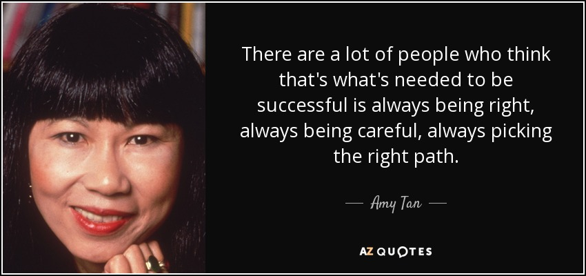 There are a lot of people who think that's what's needed to be successful is always being right, always being careful, always picking the right path. - Amy Tan
