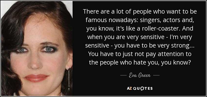 There are a lot of people who want to be famous nowadays: singers, actors and, you know, it's like a roller-coaster. And when you are very sensitive - I'm very sensitive - you have to be very strong... You have to just not pay attention to the people who hate you, you know? - Eva Green