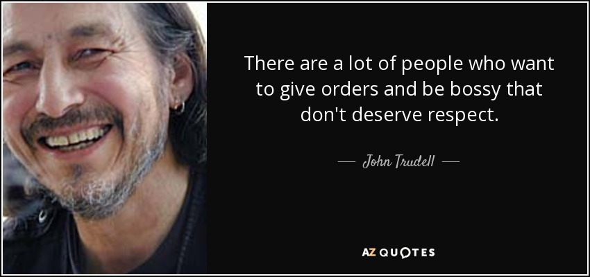There are a lot of people who want to give orders and be bossy that don't deserve respect. - John Trudell
