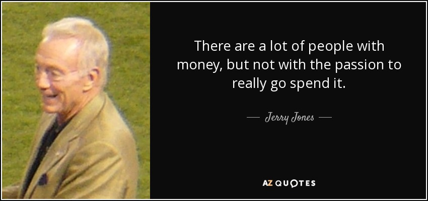 There are a lot of people with money, but not with the passion to really go spend it. - Jerry Jones