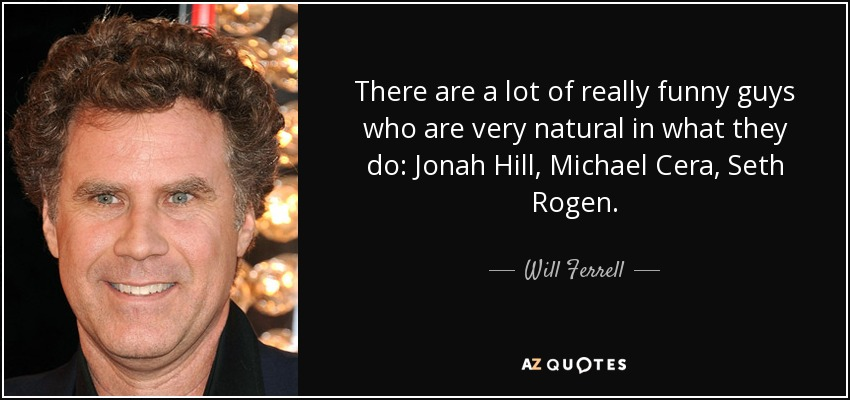 There are a lot of really funny guys who are very natural in what they do: Jonah Hill, Michael Cera, Seth Rogen. - Will Ferrell