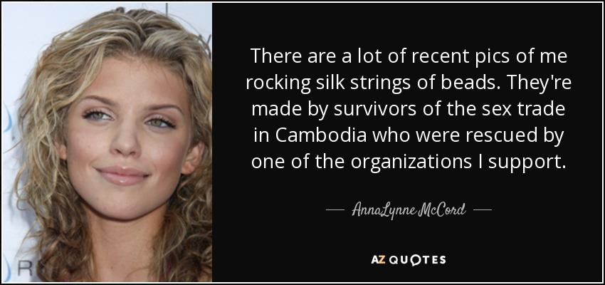 There are a lot of recent pics of me rocking silk strings of beads. They're made by survivors of the sex trade in Cambodia who were rescued by one of the organizations I support. - AnnaLynne McCord