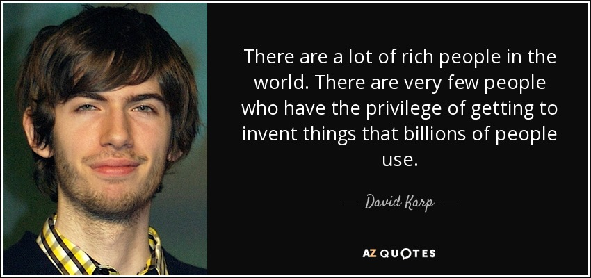 There are a lot of rich people in the world. There are very few people who have the privilege of getting to invent things that billions of people use. - David Karp