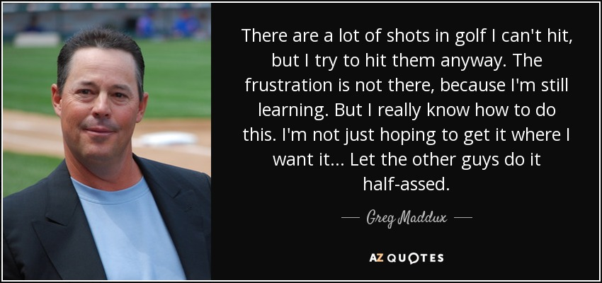 There are a lot of shots in golf I can't hit, but I try to hit them anyway. The frustration is not there, because I'm still learning. But I really know how to do this. I'm not just hoping to get it where I want it... Let the other guys do it half-assed. - Greg Maddux