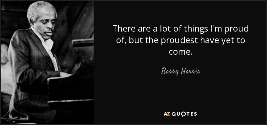 There are a lot of things I'm proud of, but the proudest have yet to come. - Barry Harris