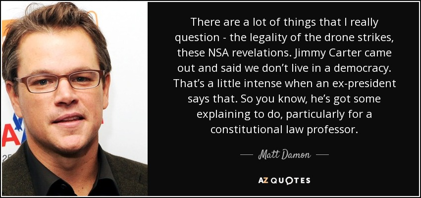 There are a lot of things that I really question - the legality of the drone strikes, these NSA revelations. Jimmy Carter came out and said we don't live in a democracy. That's a little intense when an ex-president says that. So you know, he's got some explaining to do, particularly for a constitutional law professor. - Matt Damon