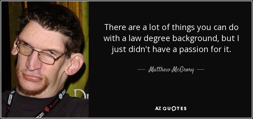 There are a lot of things you can do with a law degree background, but I just didn't have a passion for it. - Matthew McGrory