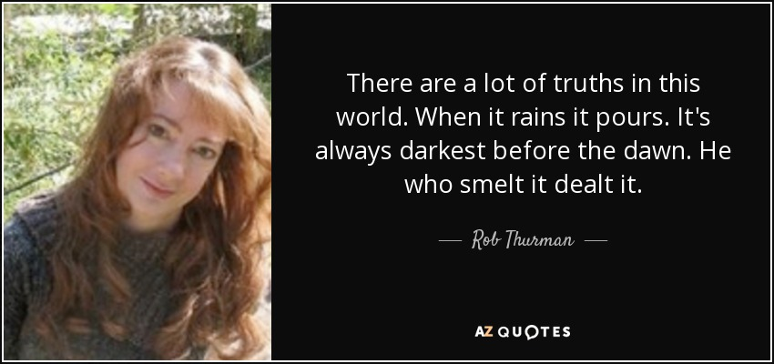 There are a lot of truths in this world. When it rains it pours. It's always darkest before the dawn. He who smelt it dealt it. - Rob Thurman