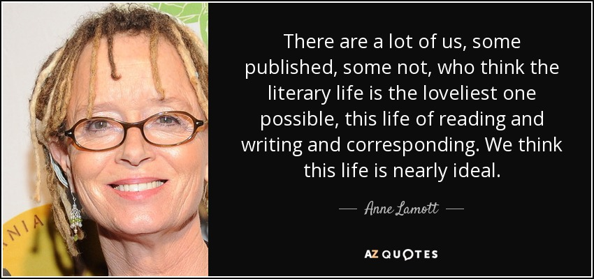 There are a lot of us, some published, some not, who think the literary life is the loveliest one possible, this life of reading and writing and corresponding. We think this life is nearly ideal. - Anne Lamott