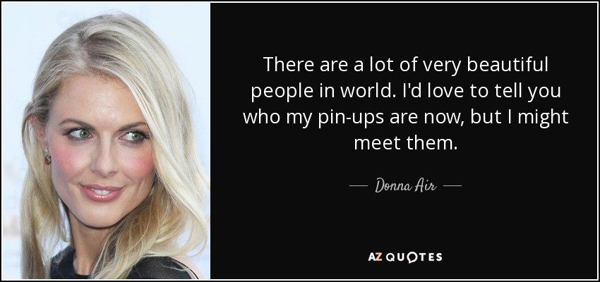 There are a lot of very beautiful people in world. I'd love to tell you who my pin-ups are now, but I might meet them. - Donna Air