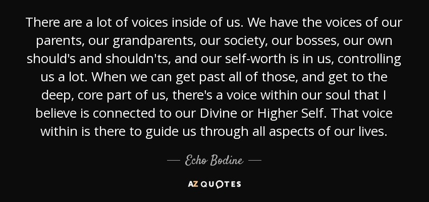 There are a lot of voices inside of us. We have the voices of our parents, our grandparents, our society, our bosses, our own should's and shouldn'ts, and our self-worth is in us, controlling us a lot. When we can get past all of those, and get to the deep, core part of us, there's a voice within our soul that I believe is connected to our Divine or Higher Self. That voice within is there to guide us through all aspects of our lives. - Echo Bodine