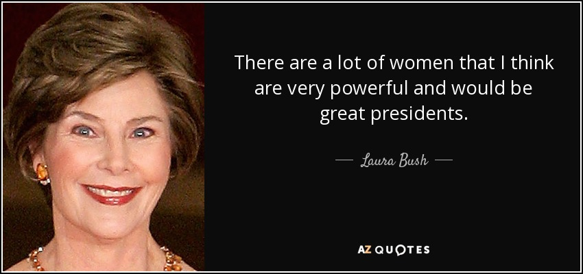 There are a lot of women that I think are very powerful and would be great presidents. - Laura Bush