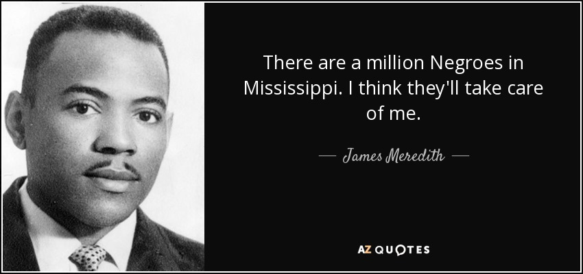 There are a million Negroes in Mississippi. I think they'll take care of me. - James Meredith
