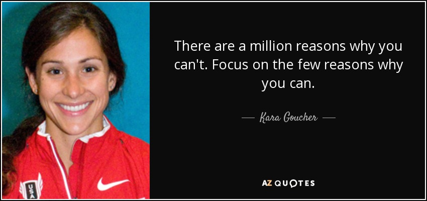 There are a million reasons why you can't. Focus on the few reasons why you can. - Kara Goucher
