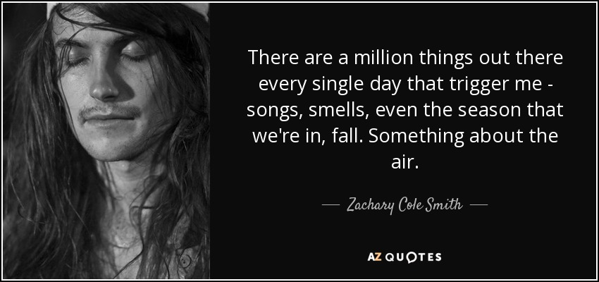 There are a million things out there every single day that trigger me - songs, smells, even the season that we're in, fall. Something about the air. - Zachary Cole Smith