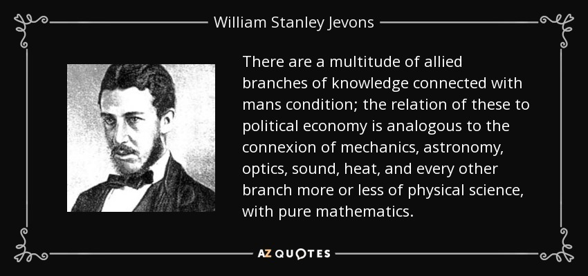 There are a multitude of allied branches of knowledge connected with mans condition; the relation of these to political economy is analogous to the connexion of mechanics, astronomy, optics, sound, heat, and every other branch more or less of physical science, with pure mathematics. - William Stanley Jevons