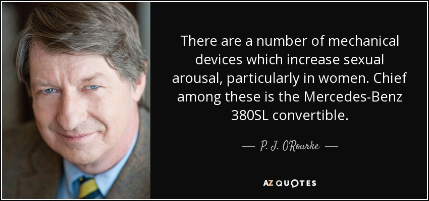 There are a number of mechanical devices which increase sexual arousal, particularly in women. Chief among these is the Mercedes-Benz 380SL convertible. - P. J. O'Rourke