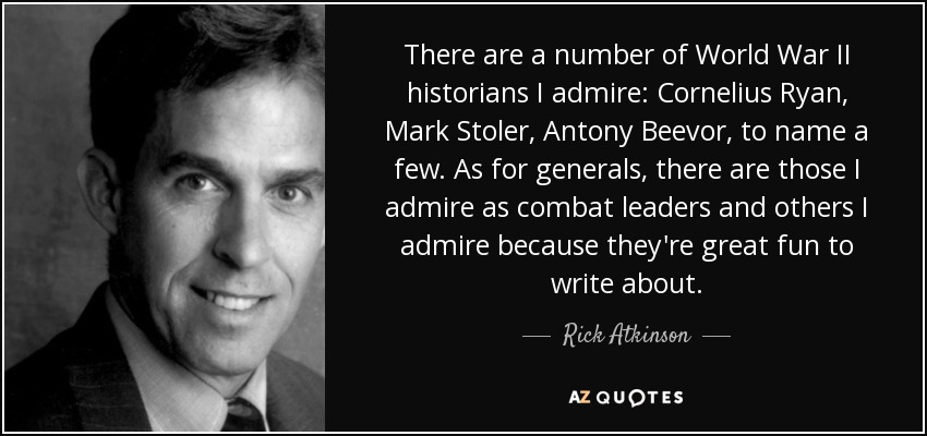 There are a number of World War II historians I admire: Cornelius Ryan, Mark Stoler, Antony Beevor, to name a few. As for generals, there are those I admire as combat leaders and others I admire because they're great fun to write about. - Rick Atkinson
