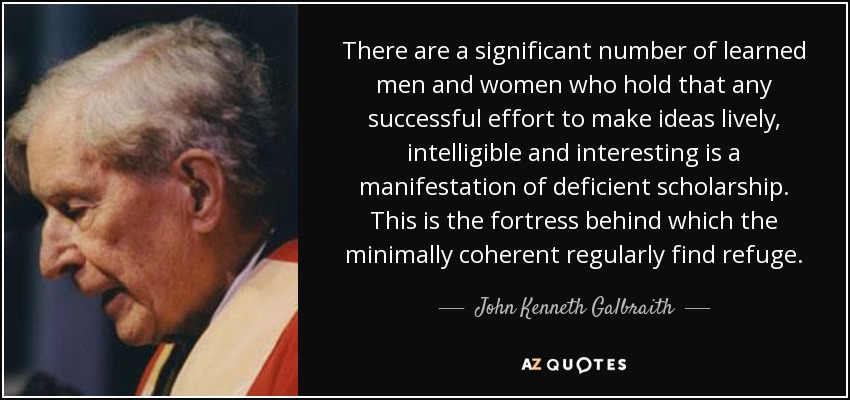 There are a significant number of learned men and women who hold that any successful effort to make ideas lively, intelligible and interesting is a manifestation of deficient scholarship. This is the fortress behind which the minimally coherent regularly find refuge. - John Kenneth Galbraith