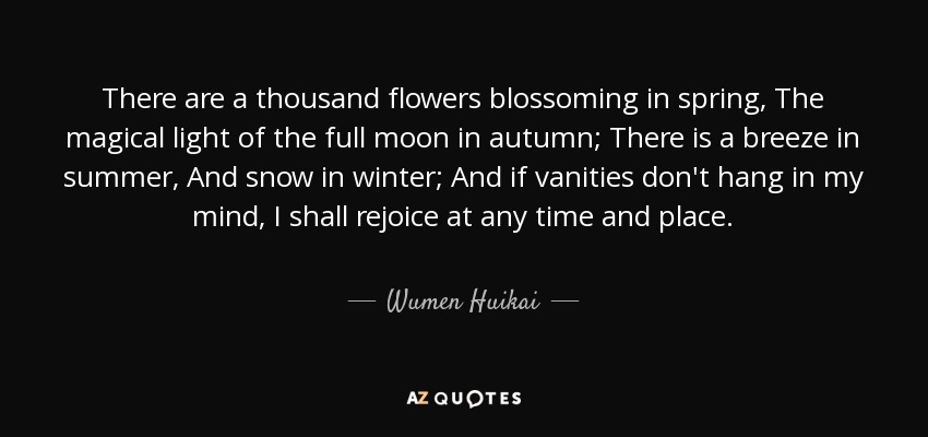 There are a thousand flowers blossoming in spring, The magical light of the full moon in autumn; There is a breeze in summer, And snow in winter; And if vanities don't hang in my mind, I shall rejoice at any time and place. - Wumen Huikai