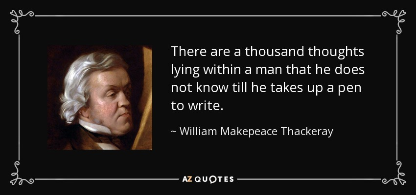 There are a thousand thoughts lying within a man that he does not know till he takes up a pen to write. - William Makepeace Thackeray