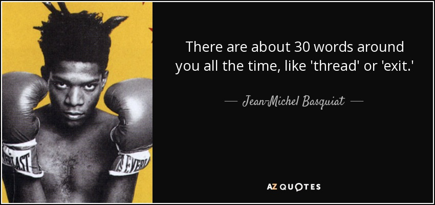 There are about 30 words around you all the time, like 'thread' or 'exit.' - Jean-Michel Basquiat