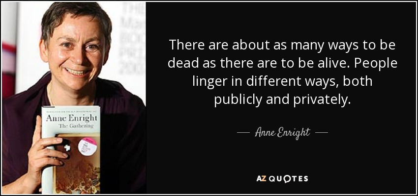 There are about as many ways to be dead as there are to be alive. People linger in different ways, both publicly and privately. - Anne Enright