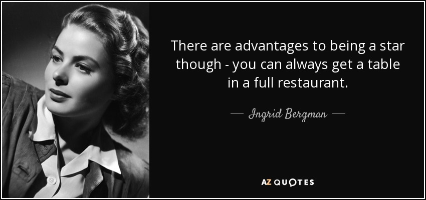 There are advantages to being a star though - you can always get a table in a full restaurant. - Ingrid Bergman