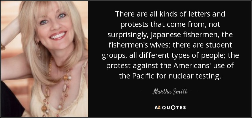 There are all kinds of letters and protests that come from, not surprisingly, Japanese fishermen, the fishermen's wives; there are student groups, all different types of people; the protest against the Americans' use of the Pacific for nuclear testing. - Martha Smith