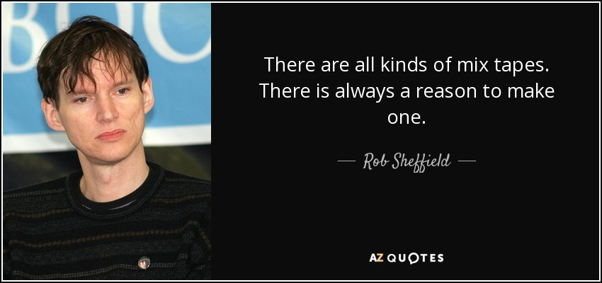 There are all kinds of mix tapes. There is always a reason to make one. - Rob Sheffield