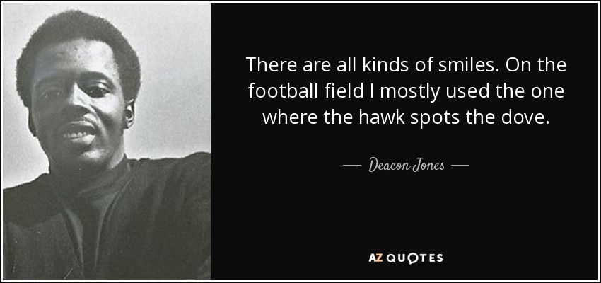 There are all kinds of smiles. On the football field I mostly used the one where the hawk spots the dove. - Deacon Jones