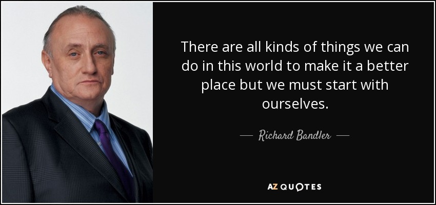 There are all kinds of things we can do in this world to make it a better place but we must start with ourselves. - Richard Bandler