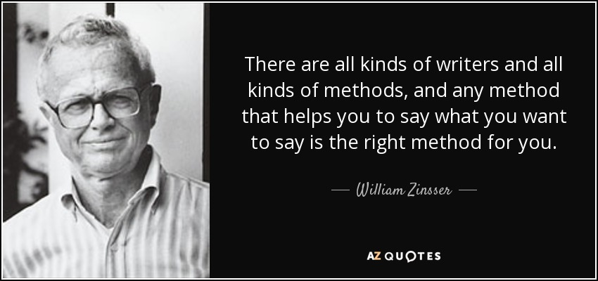 There are all kinds of writers and all kinds of methods, and any method that helps you to say what you want to say is the right method for you. - William Zinsser