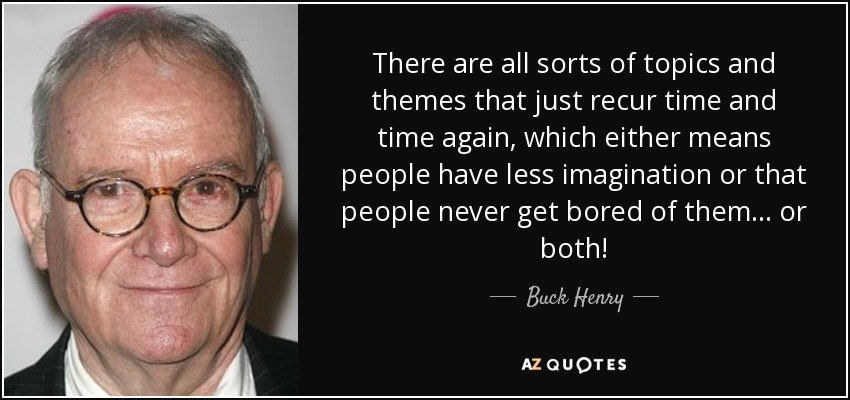 There are all sorts of topics and themes that just recur time and time again, which either means people have less imagination or that people never get bored of them... or both! - Buck Henry