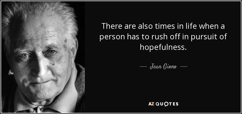 There are also times in life when a person has to rush off in pursuit of hopefulness. - Jean Giono