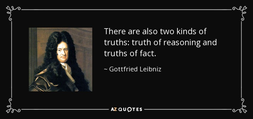 There are also two kinds of truths: truth of reasoning and truths of fact. - Gottfried Leibniz