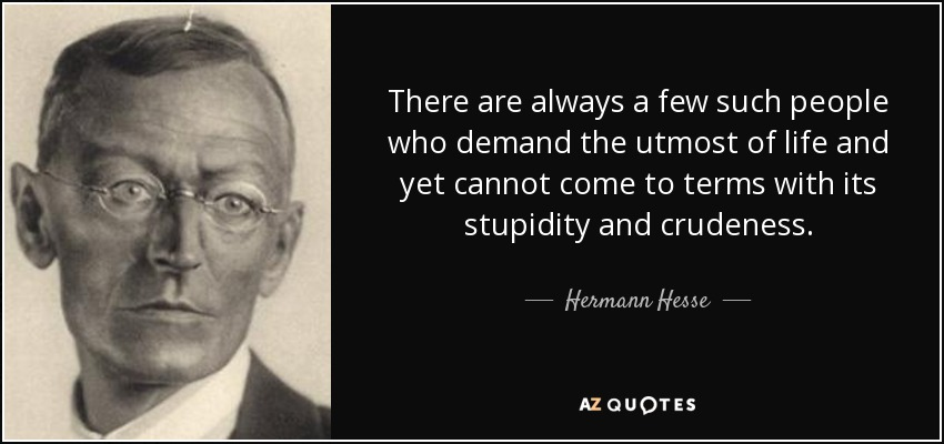 There are always a few such people who demand the utmost of life and yet cannot come to terms with its stupidity and crudeness. - Hermann Hesse