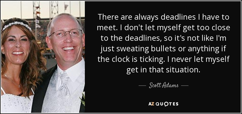 There are always deadlines I have to meet. I don't let myself get too close to the deadlines, so it's not like I'm just sweating bullets or anything if the clock is ticking. I never let myself get in that situation. - Scott Adams
