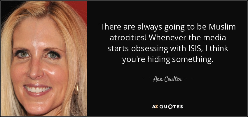 There are always going to be Muslim atrocities! Whenever the media starts obsessing with ISIS, I think you're hiding something. - Ann Coulter