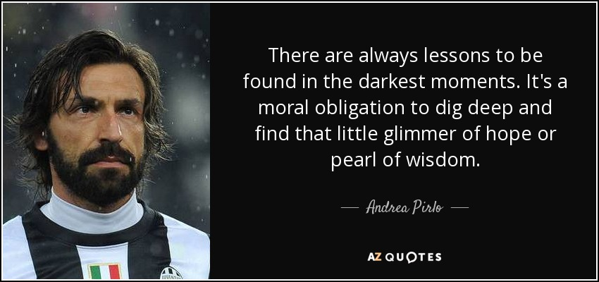 There are always lessons to be found in the darkest moments. It's a moral obligation to dig deep and find that little glimmer of hope or pearl of wisdom. - Andrea Pirlo