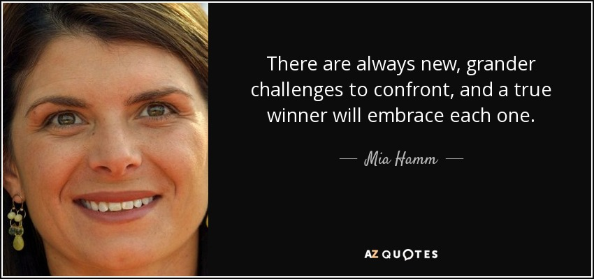 There are always new, grander challenges to confront, and a true winner will embrace each one. - Mia Hamm