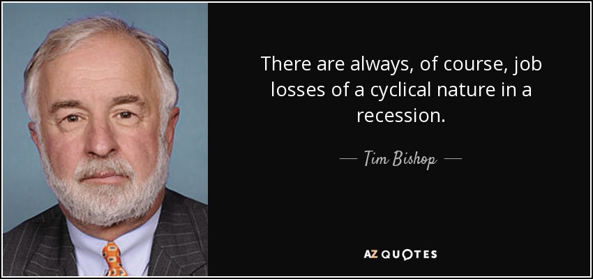 There are always, of course, job losses of a cyclical nature in a recession. - Tim Bishop