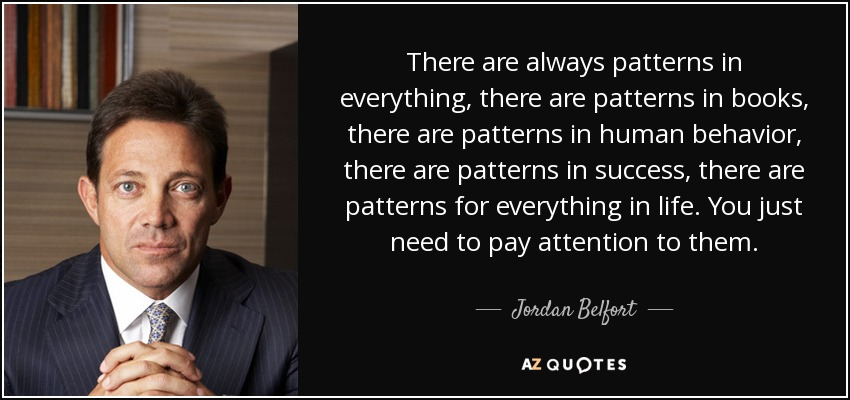 There are always patterns in everything, there are patterns in books, there are patterns in human behavior, there are patterns in success, there are patterns for everything in life. You just need to pay attention to them. - Jordan Belfort