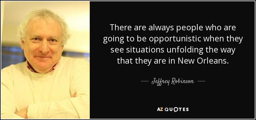 There are always people who are going to be opportunistic when they see situations unfolding the way that they are in New Orleans. - Jeffrey Robinson