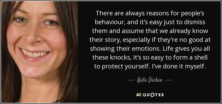 There are always reasons for people's behaviour, and it's easy just to dismiss them and assume that we already know their story, especially if they're no good at showing their emotions. Life gives you all these knocks, it's so easy to form a shell to protect yourself. I've done it myself. - Kate Dickie