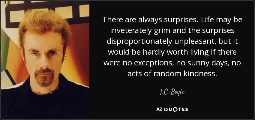 There are always surprises. Life may be inveterately grim and the surprises disproportionately unpleasant, but it would be hardly worth living if there were no exceptions, no sunny days, no acts of random kindness. - T.C. Boyle