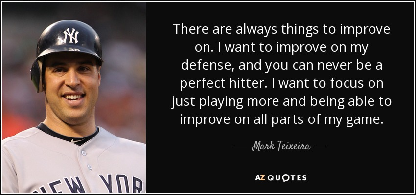 There are always things to improve on. I want to improve on my defense, and you can never be a perfect hitter. I want to focus on just playing more and being able to improve on all parts of my game. - Mark Teixeira
