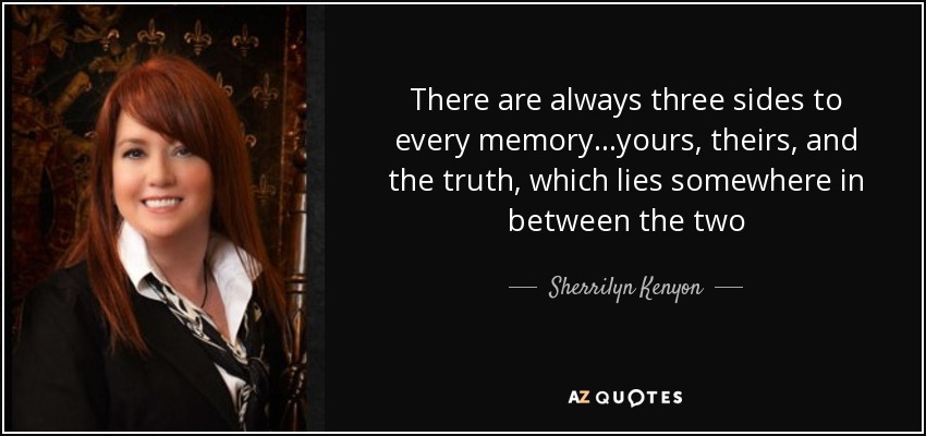 There are always three sides to every memory…yours, theirs, and the truth, which lies somewhere in between the two - Sherrilyn Kenyon